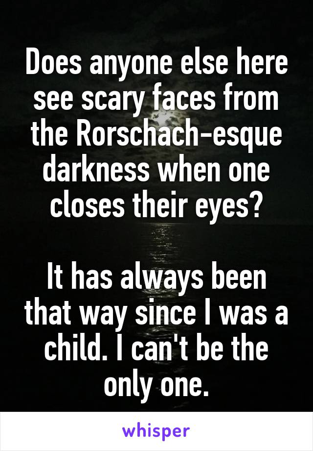Does anyone else here see scary faces from the Rorschach-esque darkness when one closes their eyes?  It has always been that way since I was a child. I can't be the only one.