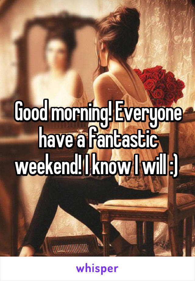 Good morning! Everyone have a fantastic weekend! I know I will :)