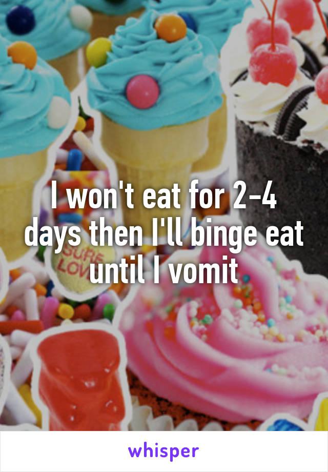 I won't eat for 2-4 days then I'll binge eat until I vomit