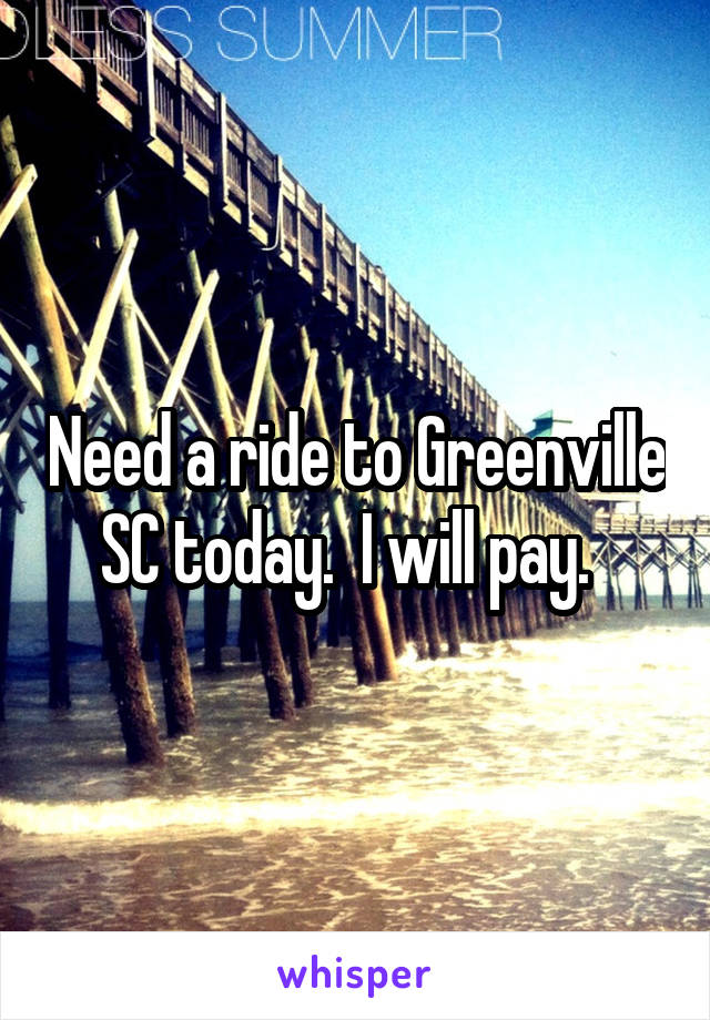 Need a ride to Greenville SC today.  I will pay.