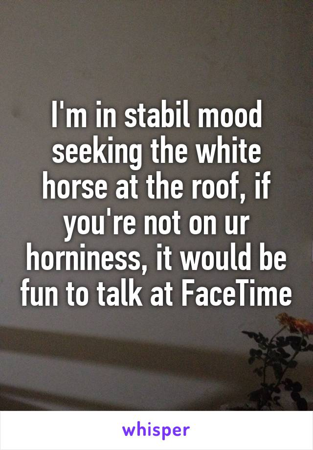 I'm in stabil mood seeking the white horse at the roof, if you're not on ur horniness, it would be fun to talk at FaceTime