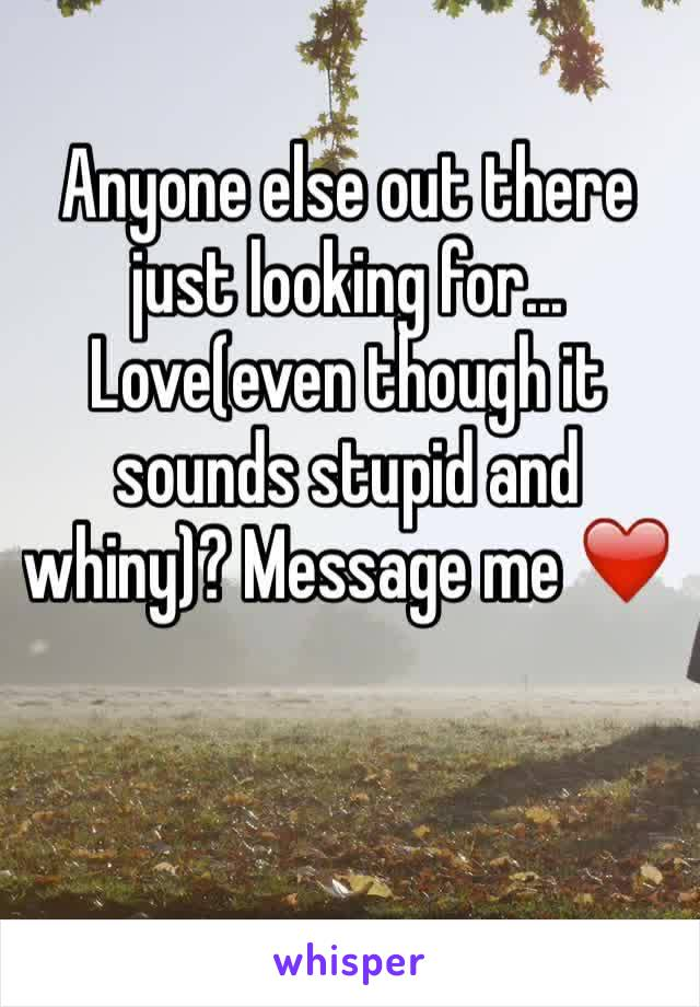 Anyone else out there just looking for... Love(even though it sounds stupid and whiny)? Message me ❤️