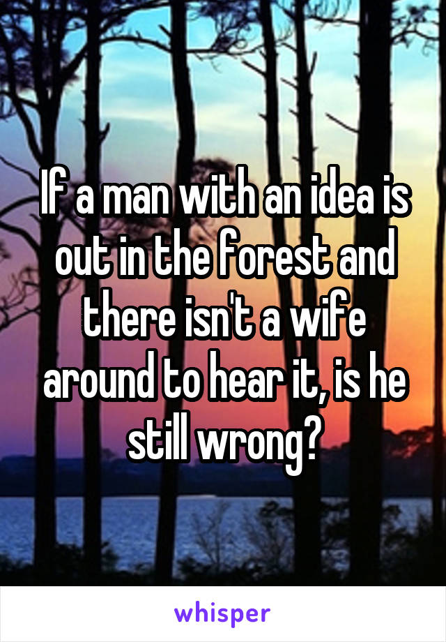 If a man with an idea is out in the forest and there isn't a wife around to hear it, is he still wrong?