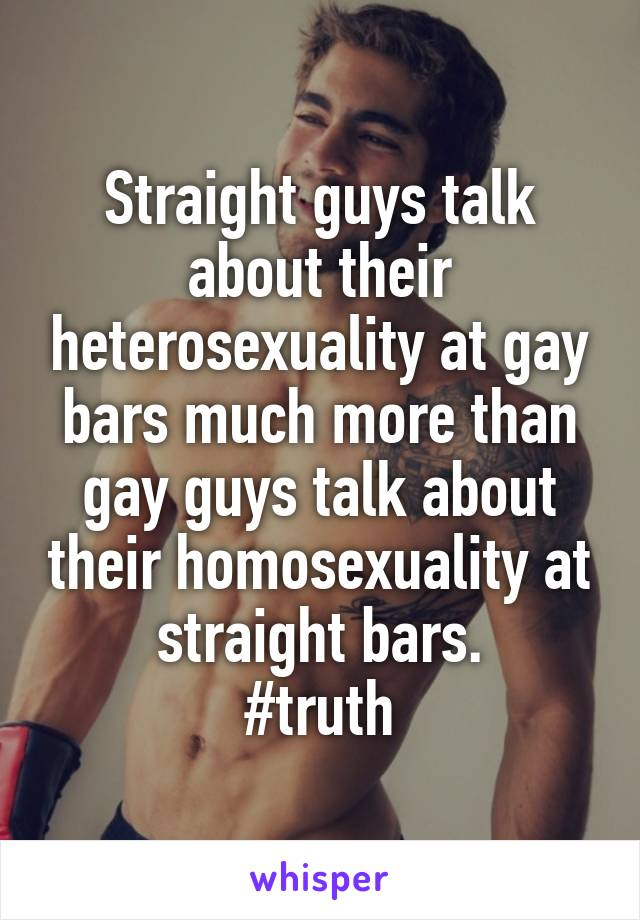 Straight guys talk about their heterosexuality at gay bars much more than gay guys talk about their homosexuality at straight bars. #truth