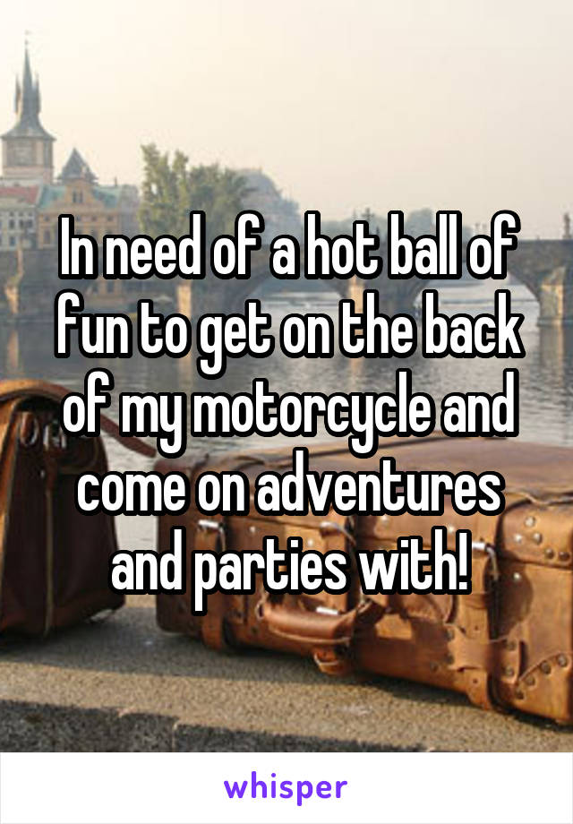 In need of a hot ball of fun to get on the back of my motorcycle and come on adventures and parties with!