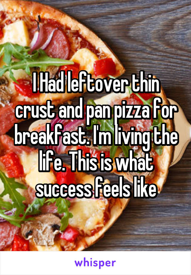 I Had leftover thin crust and pan pizza for breakfast. I'm living the life. This is what success feels like