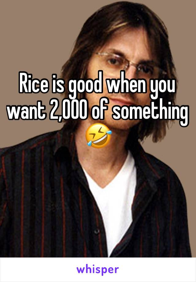 Rice is good when you want 2,000 of something 🤣