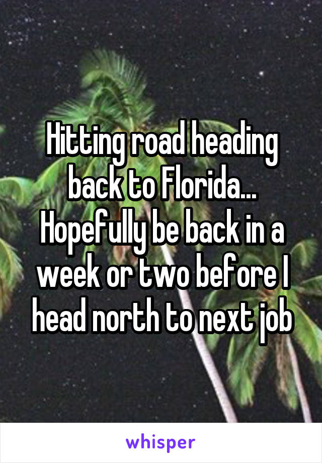Hitting road heading back to Florida... Hopefully be back in a week or two before I head north to next job