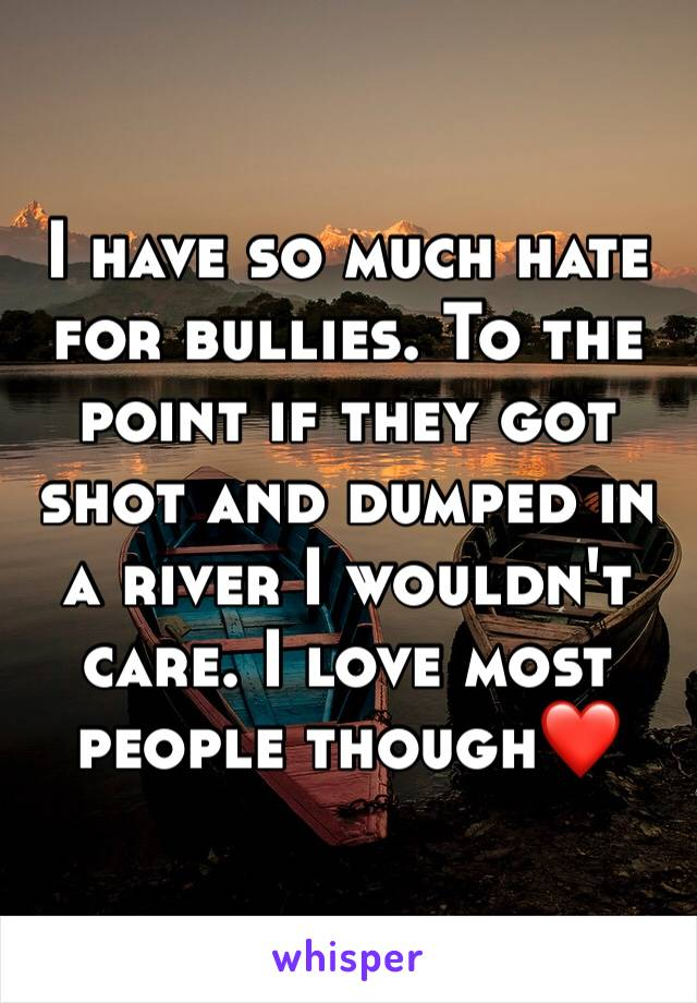 I have so much hate for bullies. To the point if they got shot and dumped in a river I wouldn't care. I love most people though❤️