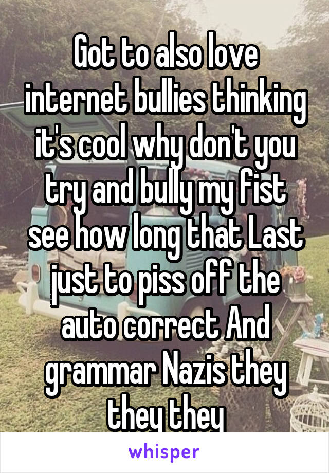 Got to also love internet bullies thinking it's cool why don't you try and bully my fist see how long that Last just to piss off the auto correct And grammar Nazis they they they