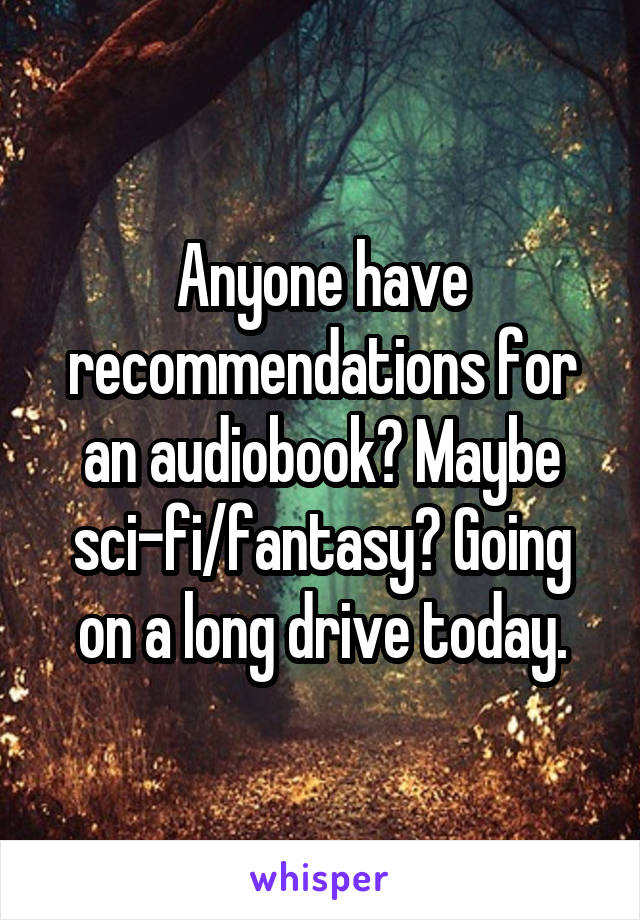 Anyone have recommendations for an audiobook? Maybe sci-fi/fantasy? Going on a long drive today.
