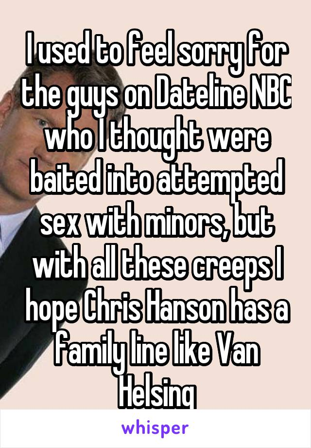 I used to feel sorry for the guys on Dateline NBC who I thought were baited into attempted sex with minors, but with all these creeps I hope Chris Hanson has a family line like Van Helsing