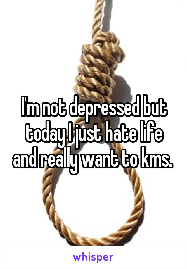 I'm not depressed but today I just hate life and really want to kms.