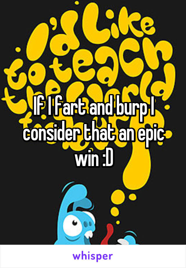 If I fart and burp I consider that an epic win :D