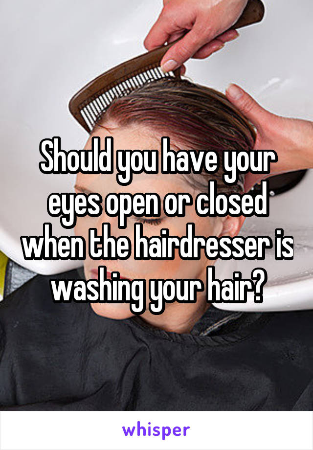 Should you have your eyes open or closed when the hairdresser is washing your hair?