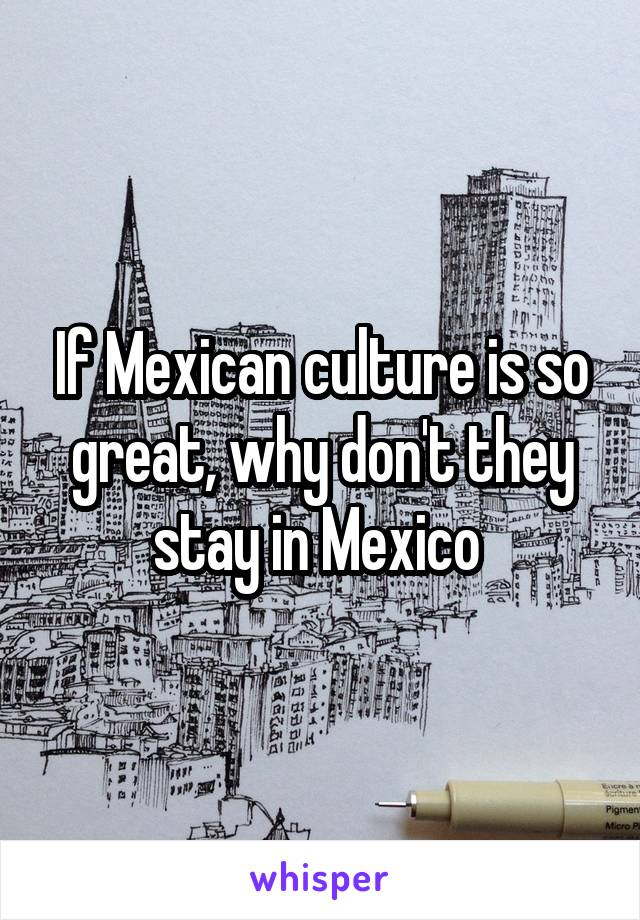 If Mexican culture is so great, why don't they stay in Mexico