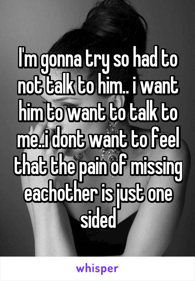 I'm gonna try so had to not talk to him.. i want him to want to talk to me..i dont want to feel that the pain of missing eachother is just one sided
