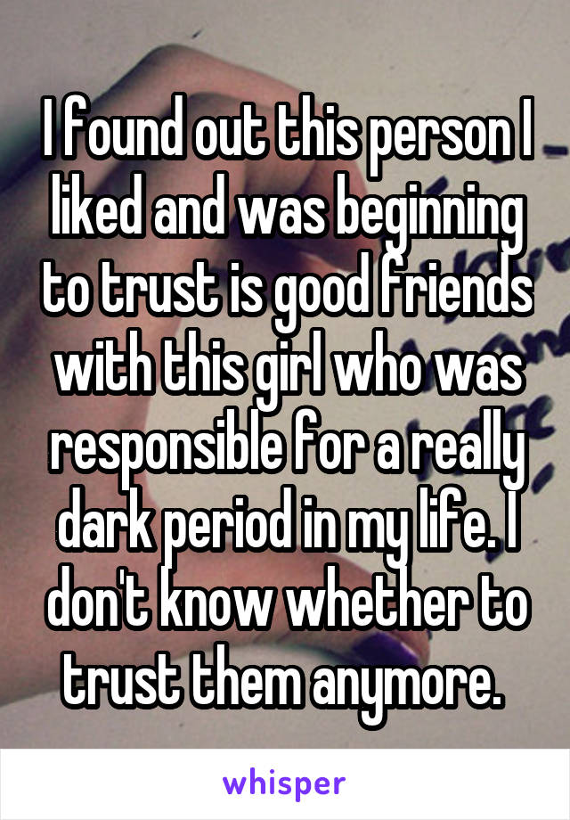 I found out this person I liked and was beginning to trust is good friends with this girl who was responsible for a really dark period in my life. I don't know whether to trust them anymore.