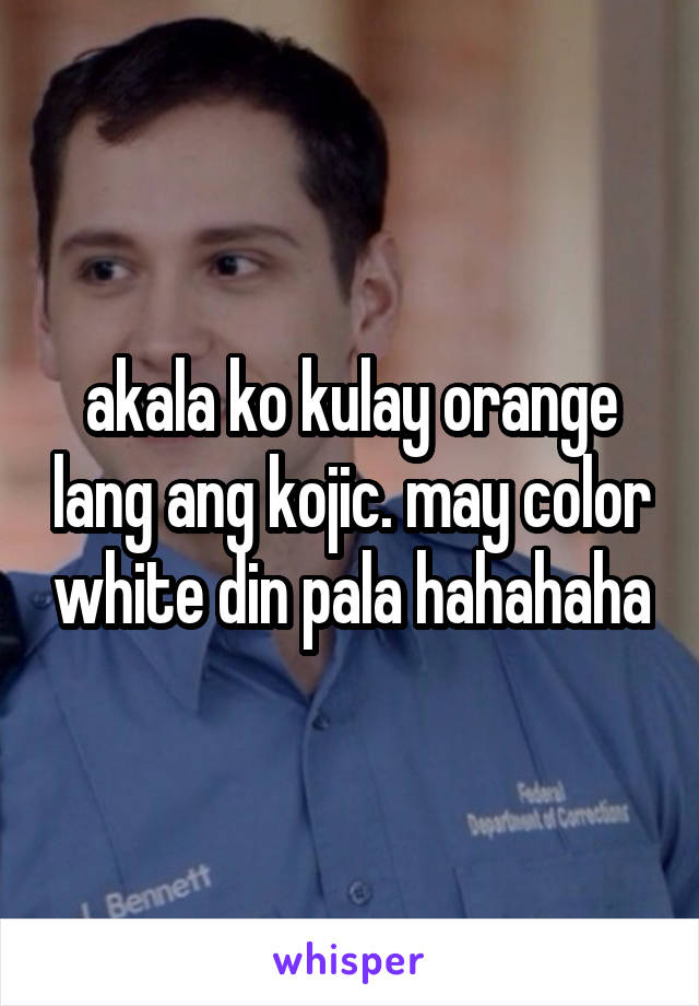 akala ko kulay orange lang ang kojic. may color white din pala hahahaha