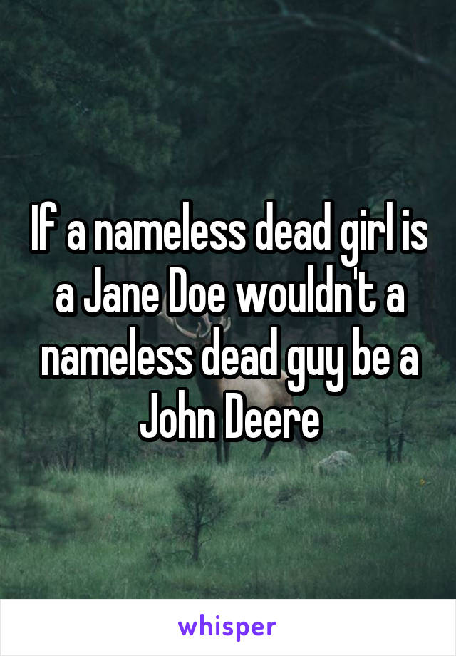 If a nameless dead girl is a Jane Doe wouldn't a nameless dead guy be a John Deere