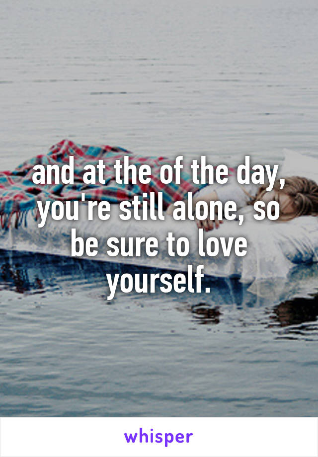 and at the of the day, you're still alone, so be sure to love yourself.