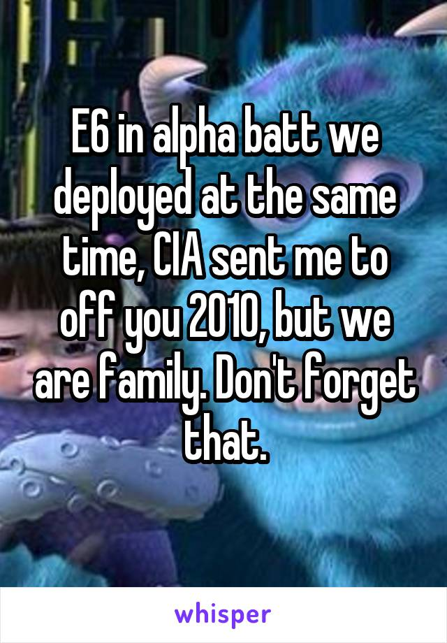 E6 in alpha batt we deployed at the same time, CIA sent me to off you 2010, but we are family. Don't forget that.