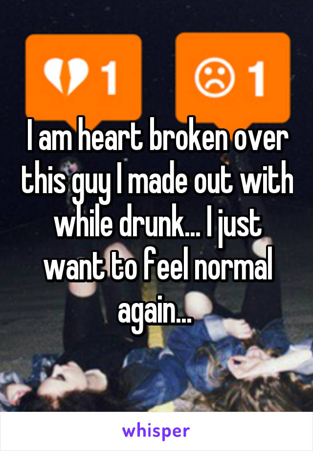 I am heart broken over this guy I made out with while drunk... I just want to feel normal again...