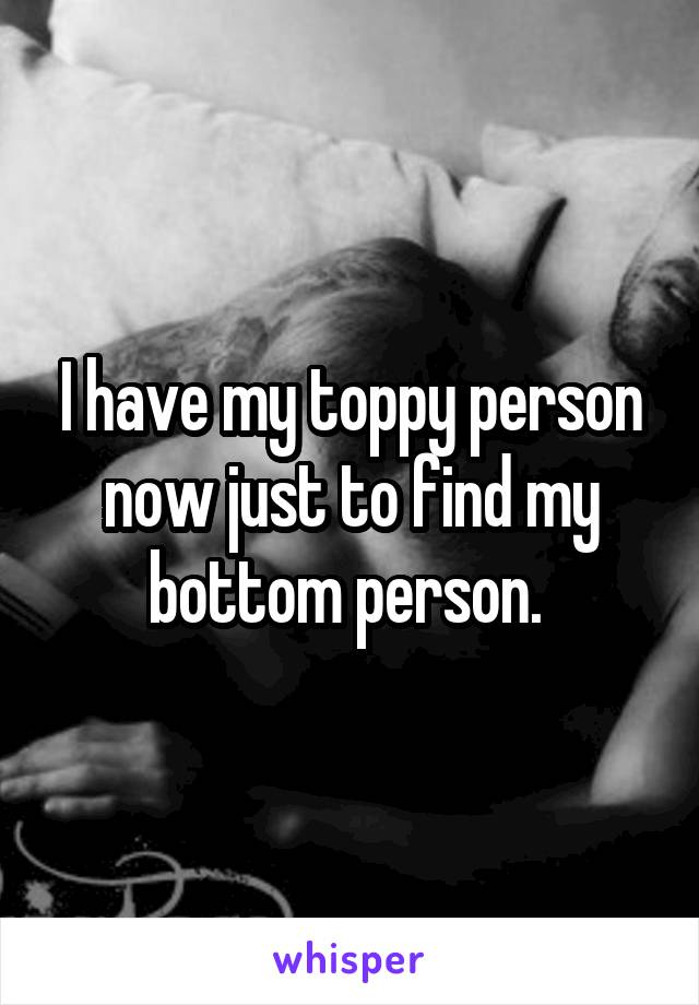 I have my toppy person now just to find my bottom person.