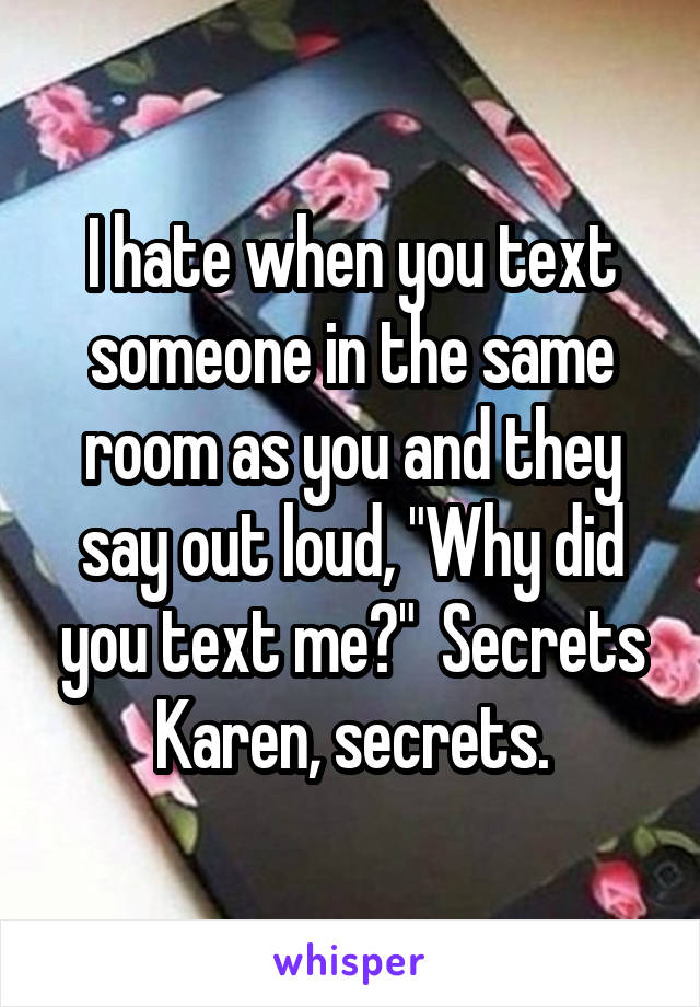 """I hate when you text someone in the same room as you and they say out loud, """"Why did you text me?""""  Secrets Karen, secrets."""