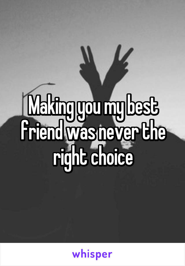 Making you my best friend was never the right choice