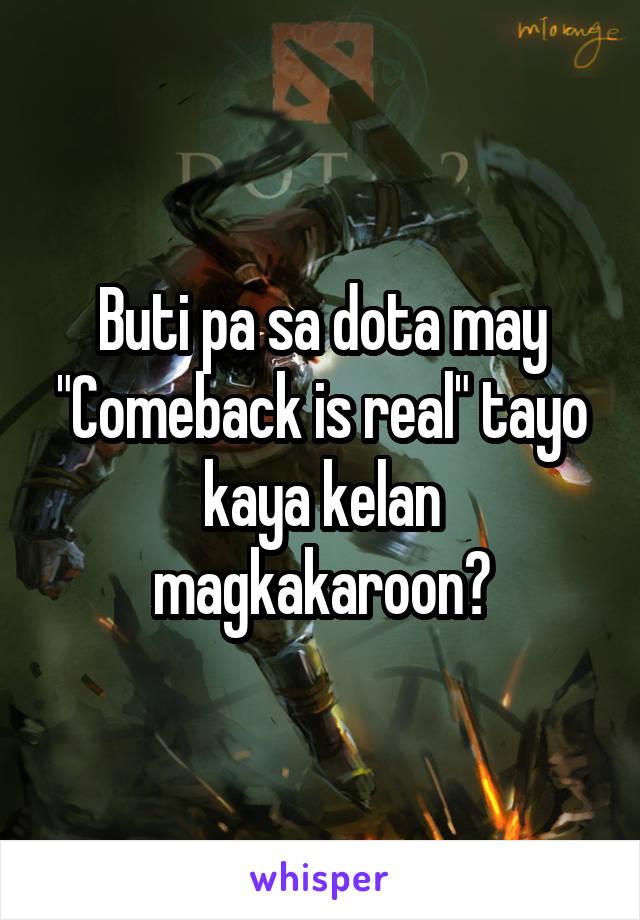 """Buti pa sa dota may """"Comeback is real"""" tayo kaya kelan magkakaroon?"""