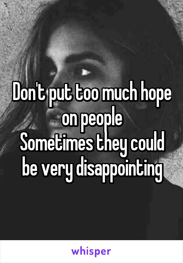 Don't put too much hope on people Sometimes they could be very disappointing