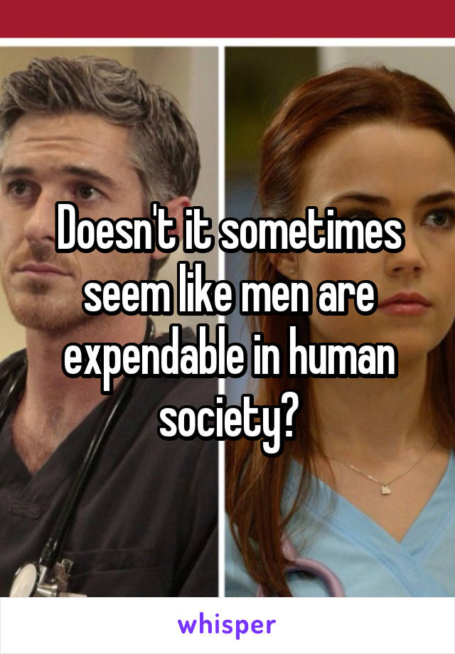 Doesn't it sometimes seem like men are expendable in human society?