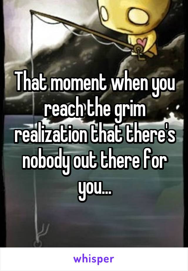 That moment when you reach the grim realization that there's nobody out there for you...