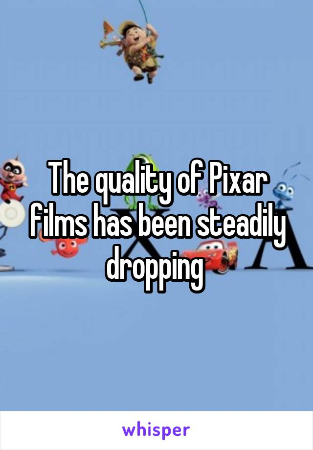 The quality of Pixar films has been steadily dropping