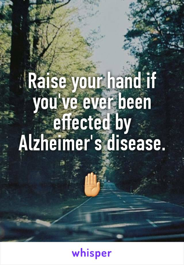 Raise your hand if you've ever been effected by Alzheimer's disease.  🤚