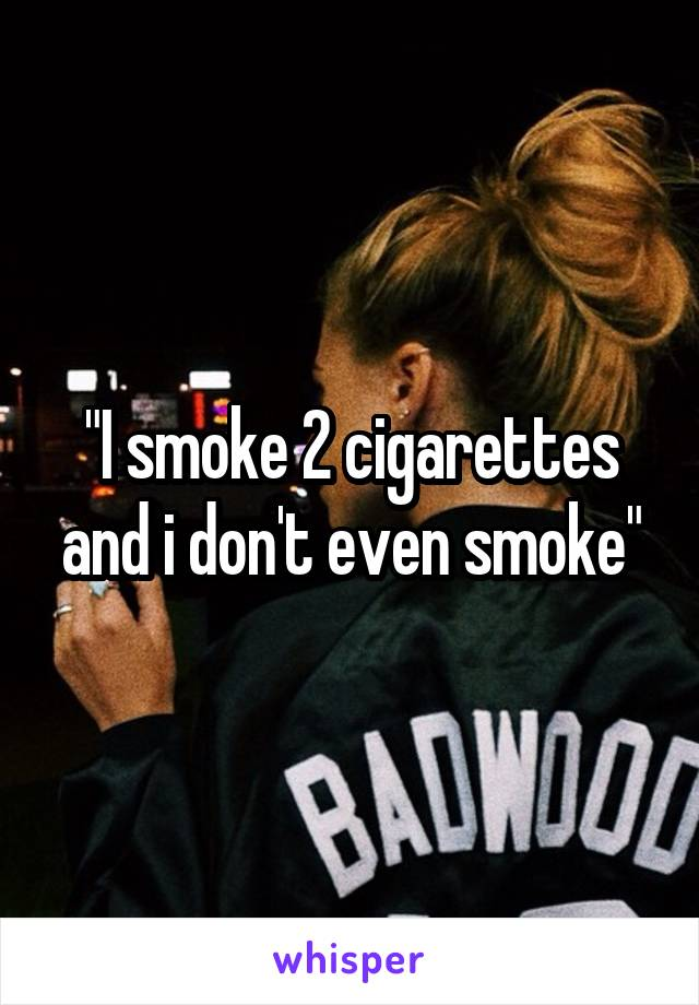 """I smoke 2 cigarettes and i don't even smoke"""