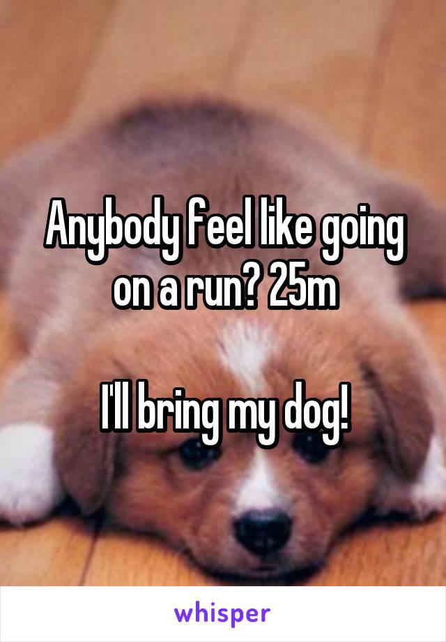 Anybody feel like going on a run? 25m  I'll bring my dog!