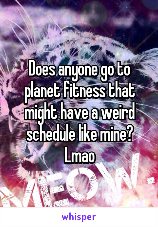Does anyone go to planet fitness that might have a weird schedule like mine? Lmao
