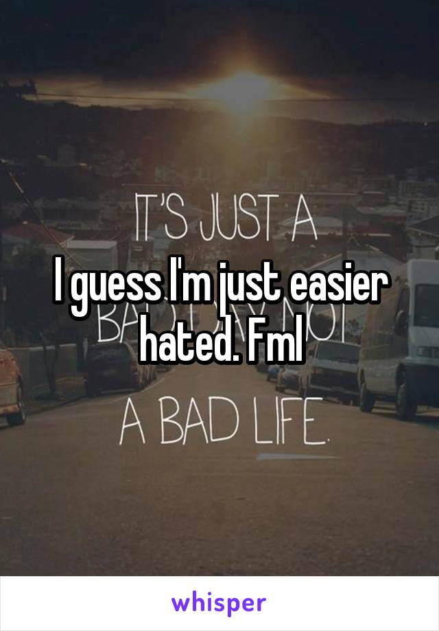 I guess I'm just easier hated. Fml