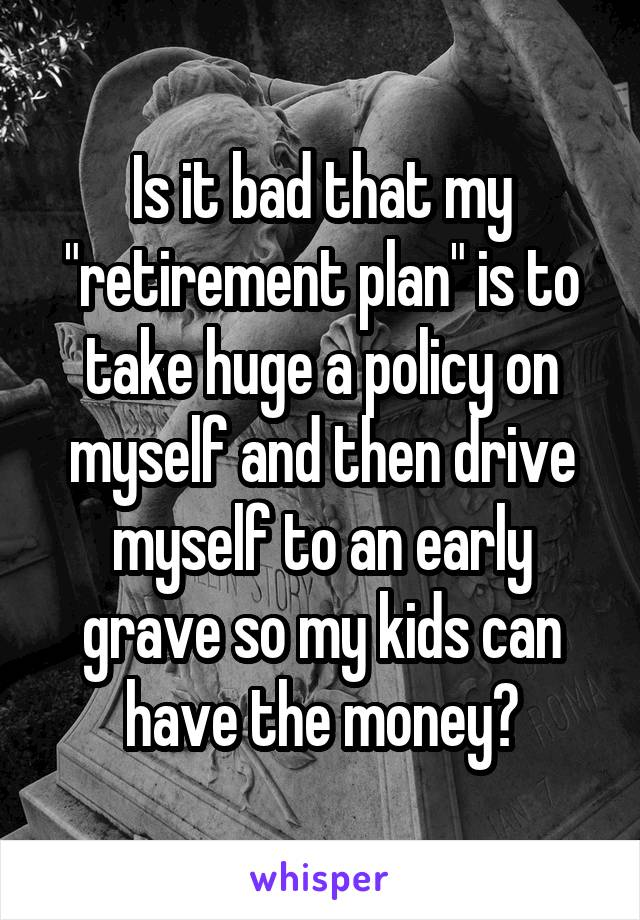 """Is it bad that my """"retirement plan"""" is to take huge a policy on myself and then drive myself to an early grave so my kids can have the money?"""