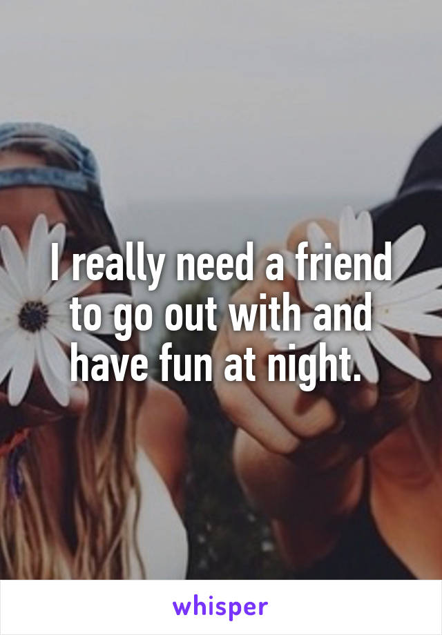 I really need a friend to go out with and have fun at night.