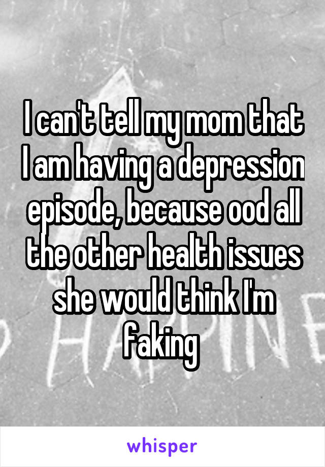 I can't tell my mom that I am having a depression episode, because ood all the other health issues she would think I'm faking