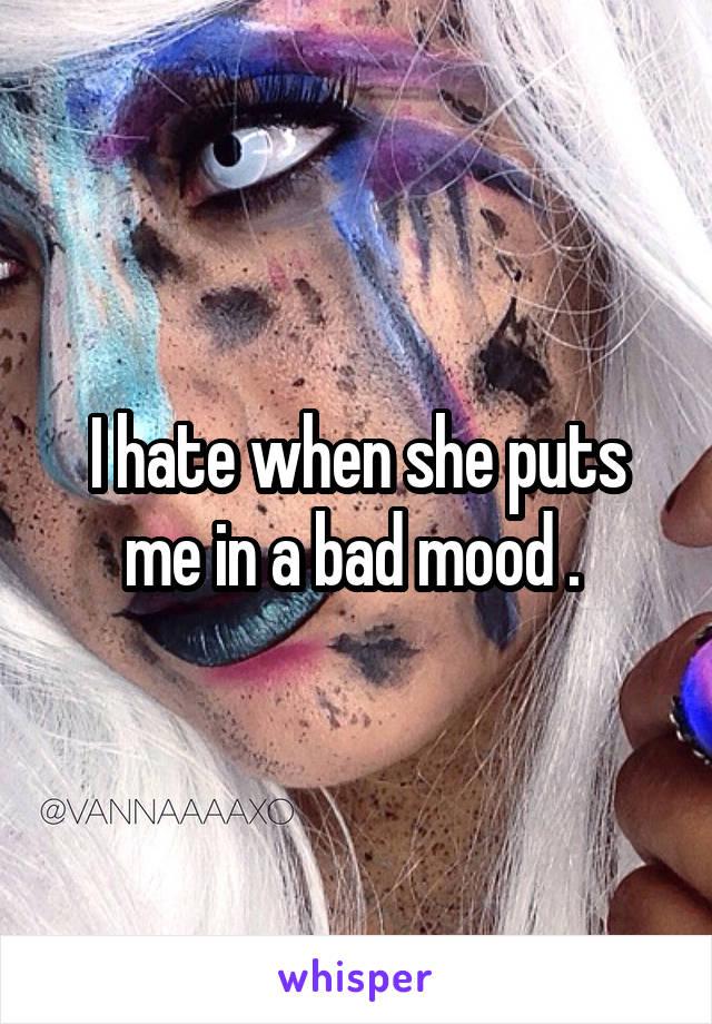 I hate when she puts me in a bad mood .
