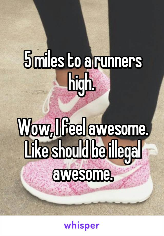 5 miles to a runners high.   Wow, I feel awesome. Like should be illegal awesome.