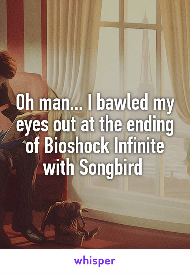 Oh man... I bawled my eyes out at the ending of Bioshock Infinite with Songbird
