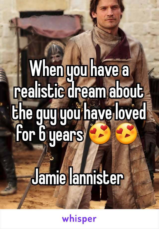 When you have a realistic dream about the guy you have loved for 6 years 😍😍   Jamie lannister