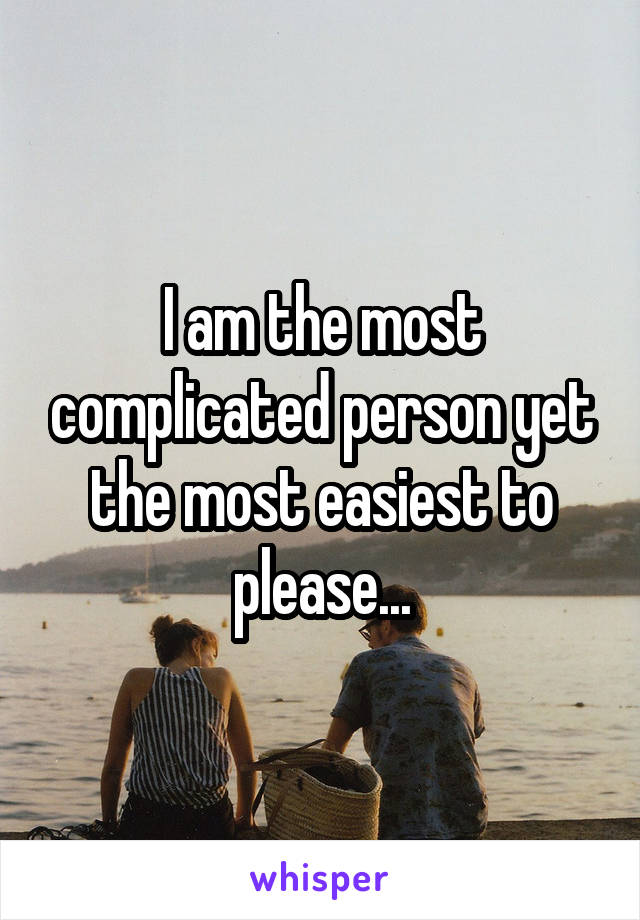 I am the most complicated person yet the most easiest to please...