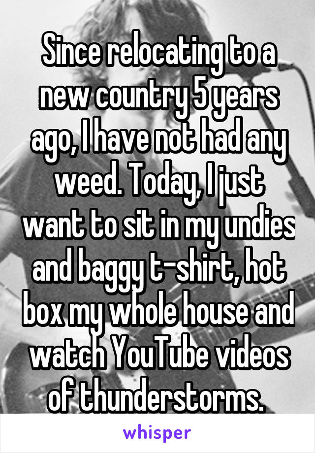 Since relocating to a new country 5 years ago, I have not had any weed. Today, I just want to sit in my undies and baggy t-shirt, hot box my whole house and watch YouTube videos of thunderstorms.