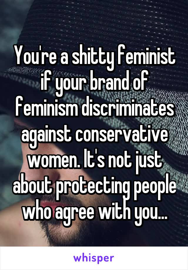You're a shitty feminist if your brand of feminism discriminates against conservative women. It's not just about protecting people who agree with you...